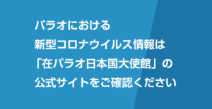 パラオにおける新型コロナウイルス情報は「在パラオ日本国大使館」の公式サイトをご確認ください